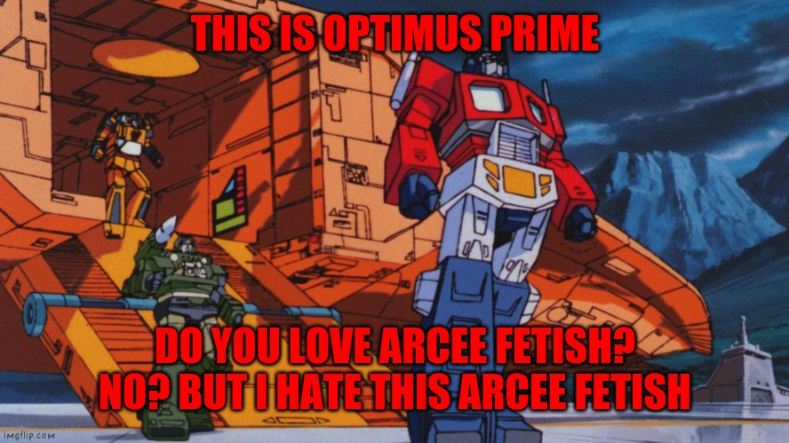 NO MORE ARCEE FETISH!! |  THIS IS OPTIMUS PRIME; DO YOU LOVE ARCEE FETISH? NO? BUT I HATE THIS ARCEE FETISH | image tagged in transformers g1 movie,transformers,optimus prime,no more | made w/ Imgflip meme maker