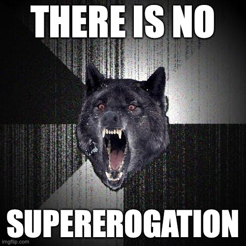 There is no... Supererogation.
