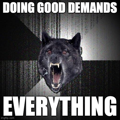 Doing good demands... Everything.