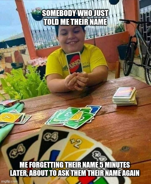 Name go bye bye |  SOMEBODY WHO JUST TOLD ME THEIR NAME; ME FORGETTING THEIR NAME 5 MINUTES LATER, ABOUT TO ASK THEM THEIR NAME AGAIN | image tagged in uno | made w/ Imgflip meme maker