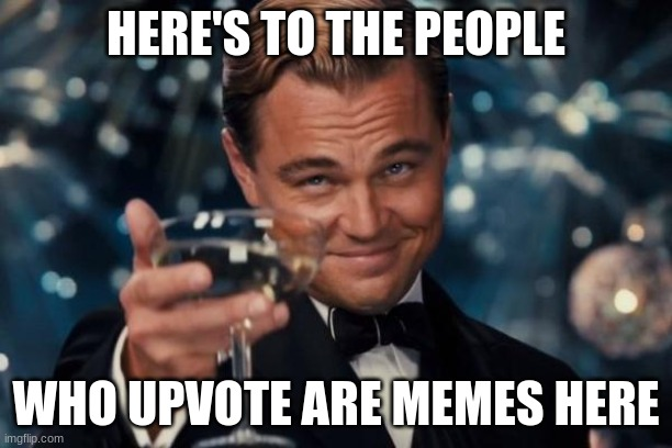I respect you upvoters |  HERE'S TO THE PEOPLE; WHO UPVOTE ARE MEMES HERE | image tagged in memes,leonardo dicaprio cheers | made w/ Imgflip meme maker