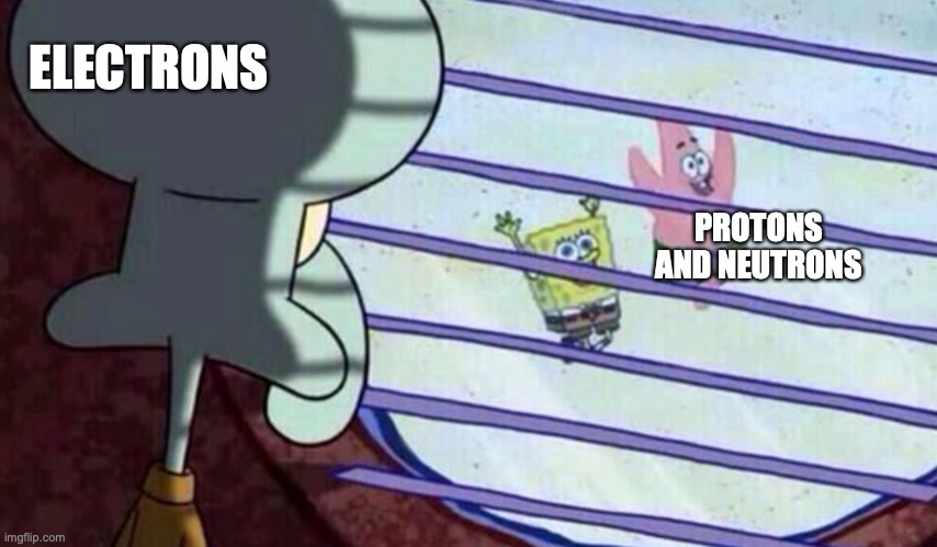 I can relate to the electrons |  ELECTRONS; PROTONS AND NEUTRONS | image tagged in squidward looking out of window at spongebob and patrick | made w/ Imgflip meme maker