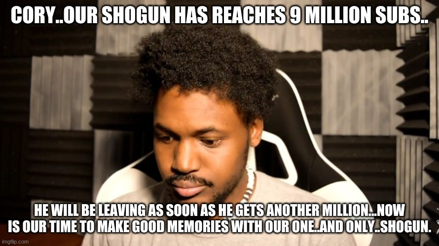 CoryxKenshin |  CORY..OUR SHOGUN HAS REACHES 9 MILLION SUBS.. HE WILL BE LEAVING AS SOON AS HE GETS ANOTHER MILLION...NOW IS OUR TIME TO MAKE GOOD MEMORIES WITH OUR ONE..AND ONLY..SHOGUN. | image tagged in coryxkenshin | made w/ Imgflip meme maker