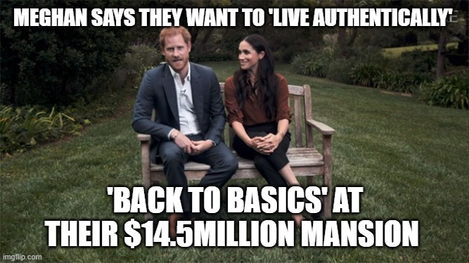 Harry and Meghan Living Authentically, Back To Basics |  MEGHAN SAYS THEY WANT TO 'LIVE AUTHENTICALLY'; 'BACK TO BASICS' AT THEIR $14.5MILLION MANSION | image tagged in harry and meghan,hypocrites,british royals,politics,arrogance,liberal logic | made w/ Imgflip meme maker