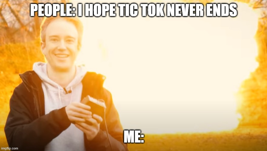 grin |  PEOPLE: I HOPE TIC TOK NEVER ENDS; ME: | image tagged in memes | made w/ Imgflip meme maker