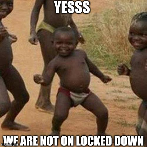 Third World Success Kid Meme |  YESSS; WE ARE NOT ON LOCKED DOWN | image tagged in memes,third world success kid | made w/ Imgflip meme maker