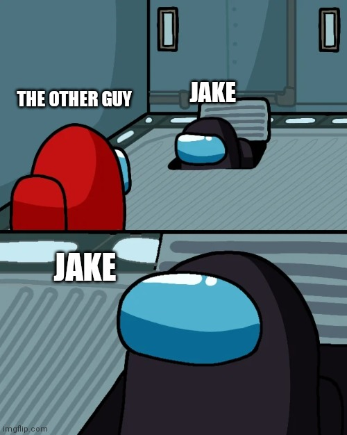 impostor of the vent | JAKE JAKE THE OTHER GUY | image tagged in impostor of the vent | made w/ Imgflip meme maker