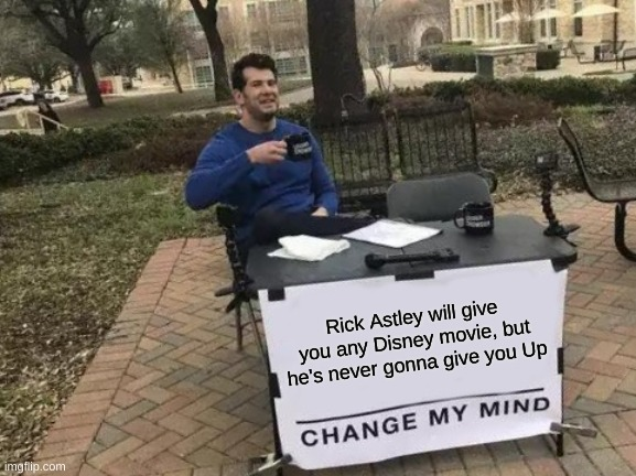 Change My Mind Meme |  Rick Astley will give you any Disney movie, but he's never gonna give you Up | image tagged in memes,change my mind | made w/ Imgflip meme maker