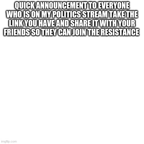 if y'all would please |  QUICK ANNOUNCEMENT TO EVERYONE WHO IS ON MY POLITICS STREAM TAKE THE LINK YOU HAVE AND SHARE IT WITH YOUR FRIENDS SO THEY CAN JOIN THE RESISTANCE | image tagged in memes,blank transparent square | made w/ Imgflip meme maker