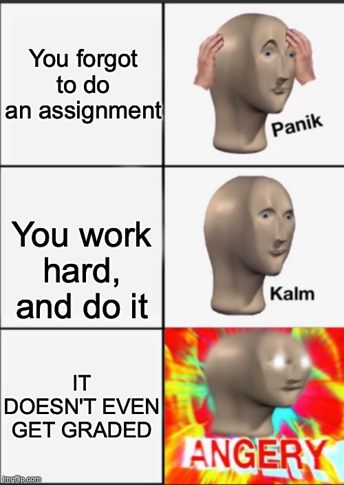 Seriously, I worked hard on like 5 assignments for my LA class, and they were NEVER graded. |  You forgot to do an assignment; You work hard, and do it; IT DOESN'T EVEN GET GRADED | image tagged in panik kalm angery | made w/ Imgflip meme maker