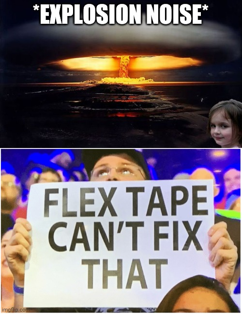 Boom |  *EXPLOSION NOISE* | image tagged in disaster girl nukes 'em,flex tape can't fix that | made w/ Imgflip meme maker