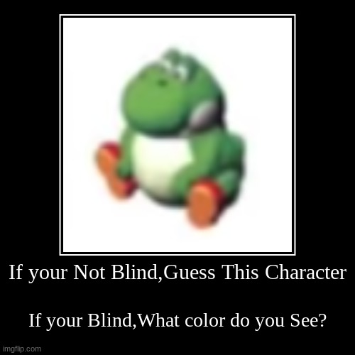 Whats Wrong with me | If your Not Blind,Guess This Character | If your Blind,What color do you See? | image tagged in funny,demotivationals,what,i have no idea what i am doing,yoshi,super mario | made w/ Imgflip demotivational maker