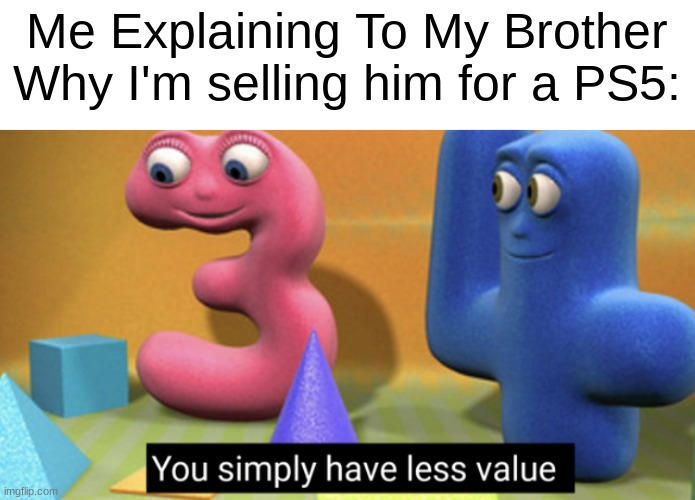 less, my frien, less. |  Me Explaining To My Brother Why I'm selling him for a PS5: | image tagged in you simply have less value,funny,memes | made w/ Imgflip meme maker