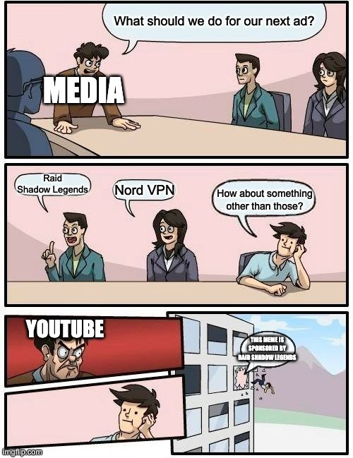 YouTube ads be like... |  What should we do for our next ad? MEDIA; Raid Shadow Legends; Nord VPN; How about something other than those? YOUTUBE; THIS MEME IS SPONSORED BY RAID SHADOW LEGENDS | image tagged in memes,boardroom meeting suggestion | made w/ Imgflip meme maker