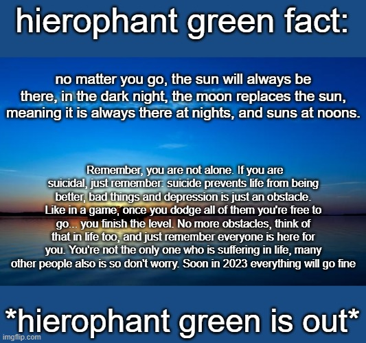 Inspirational Quote |  hierophant green fact:; no matter you go, the sun will always be there, in the dark night, the moon replaces the sun, meaning it is always there at nights, and suns at noons. Remember, you are not alone. If you are suicidal, just remember: suicide prevents life from being better, bad things and depression is just an obstacle. Like in a game, once you dodge all of them you're free to go... you finish the level. No more obstacles, think of that in life too, and just remember everyone is here for you. You're not the only one who is suffering in life, many other people also is so don't worry. Soon in 2023 everything will go fine; *hierophant green is out* | image tagged in inspirational quote | made w/ Imgflip meme maker