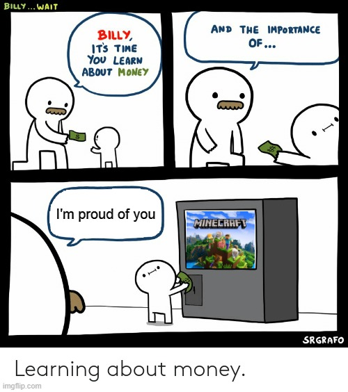 Billy investing to Minecraft |  I'm proud of you | image tagged in billy learning about money,minecraft,billy,money | made w/ Imgflip meme maker