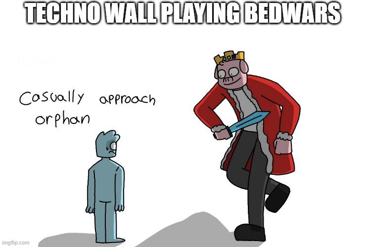 Orphan |  TECHNO WALL PLAYING BEDWARS | image tagged in casually approach orphan | made w/ Imgflip meme maker