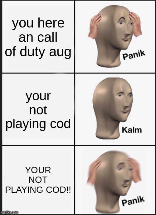 uh oh... |  you here an call of duty aug; your not playing cod; YOUR NOT PLAYING COD!! | image tagged in memes,panik kalm panik,cod,call of duty | made w/ Imgflip meme maker
