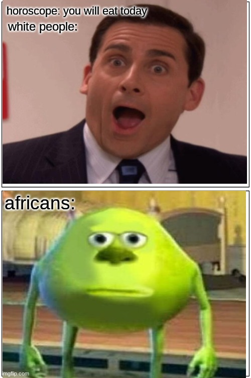 horoscopes are bs |  horoscope: you will eat today; white people:; africans: | image tagged in sully wazowski,michael scott,memes,funny | made w/ Imgflip meme maker