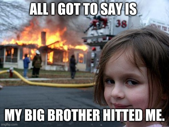 ALL I GOT TO SAY IS MY BIG BROTHER HITTED ME. | image tagged in memes,disaster girl | made w/ Imgflip meme maker