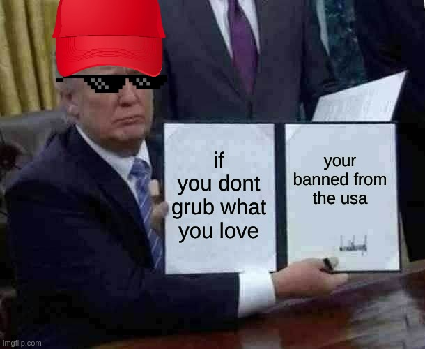 if you dont grub what you love your banned from the usa | image tagged in memes,trump bill signing | made w/ Imgflip meme maker