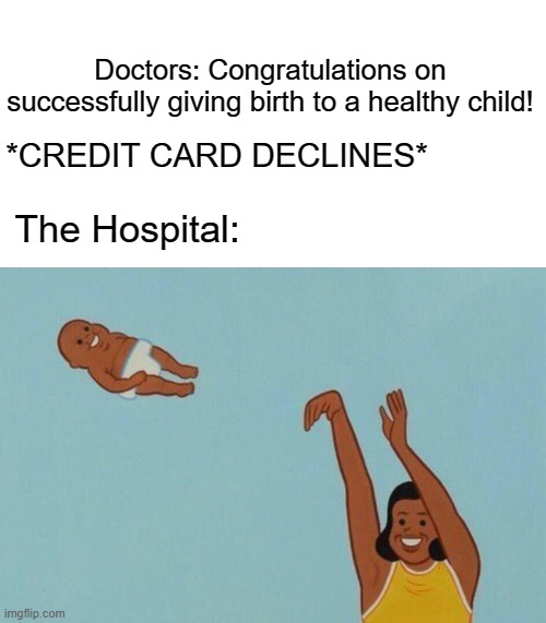 Credit card declines |  Doctors: Congratulations on successfully giving birth to a healthy child! *CREDIT CARD DECLINES*; The Hospital: | image tagged in baby yeet,credit card,hospital | made w/ Imgflip meme maker