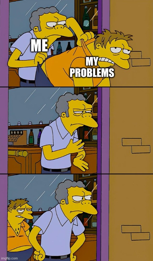 it will never leave |  ME; MY PROBLEMS | image tagged in moe throws barney | made w/ Imgflip meme maker
