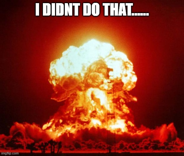 Nuke | I DIDNT DO THAT...... | image tagged in nuke | made w/ Imgflip meme maker