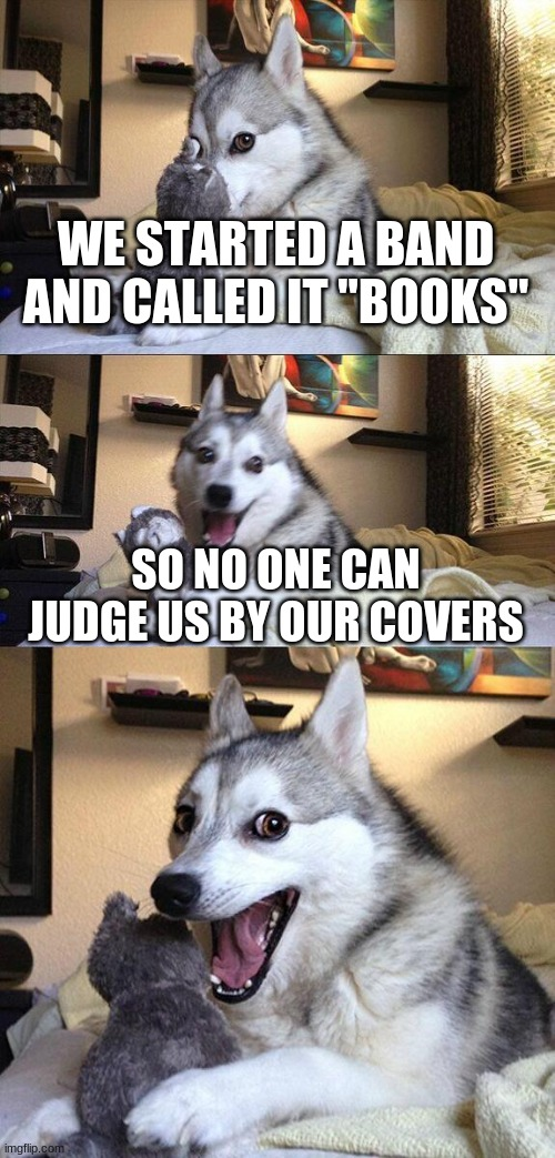 "Bad Pun Dog |  WE STARTED A BAND AND CALLED IT ""BOOKS""; SO NO ONE CAN JUDGE US BY OUR COVERS 