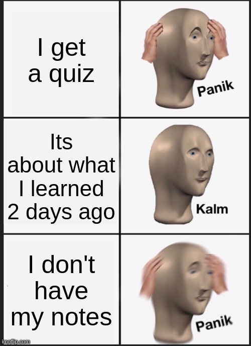This happened |  I get a quiz; Its about what I learned 2 days ago; I don't have my notes | image tagged in memes,panik kalm panik | made w/ Imgflip meme maker
