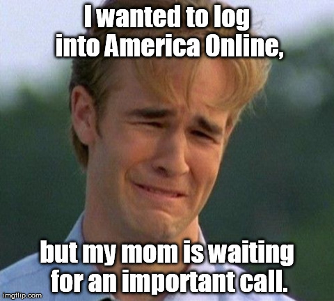 The Joy of Dial-Up Internet | I wanted to log into America Online, but my mom is waiting for an important call. | image tagged in memes,1990s first world problems | made w/ Imgflip meme maker