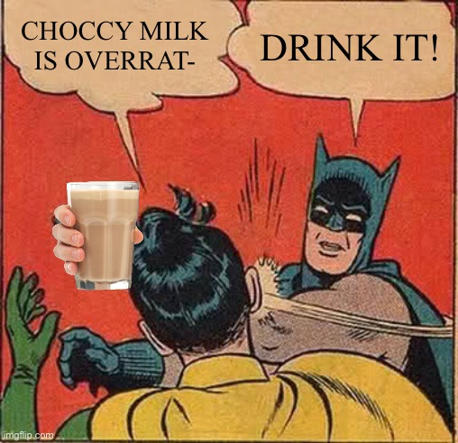 Go choccy gang |  CHOCCY MILK IS OVERRAT-; DRINK IT! | image tagged in memes,batman slapping robin | made w/ Imgflip meme maker