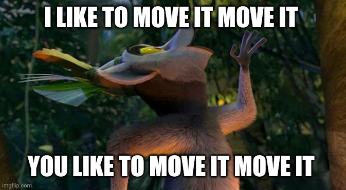 I LIKE TO MOVE IT MOVE IT YOU LIKE TO MOVE IT MOVE IT | image tagged in i like to move it move it | made w/ Imgflip meme maker
