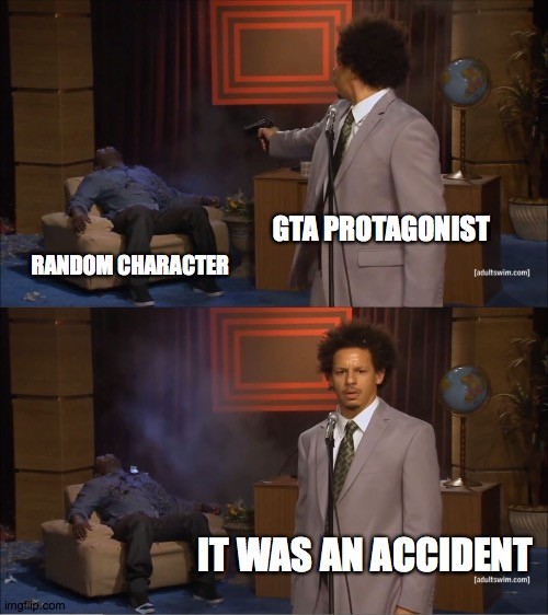 It was an accident! I swear! |  GTA PROTAGONIST; RANDOM CHARACTER; IT WAS AN ACCIDENT | image tagged in memes,who killed hannibal,gta,shooting,accident,it was an accident | made w/ Imgflip meme maker