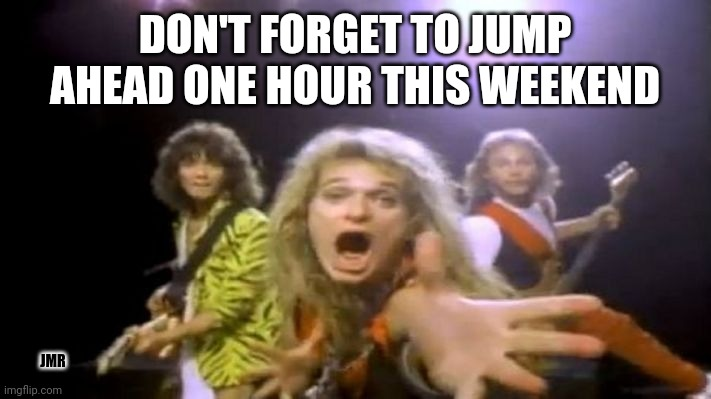 It's That... Time! lol |  DON'T FORGET TO JUMP AHEAD ONE HOUR THIS WEEKEND; JMR | image tagged in time change,clock,van halen | made w/ Imgflip meme maker