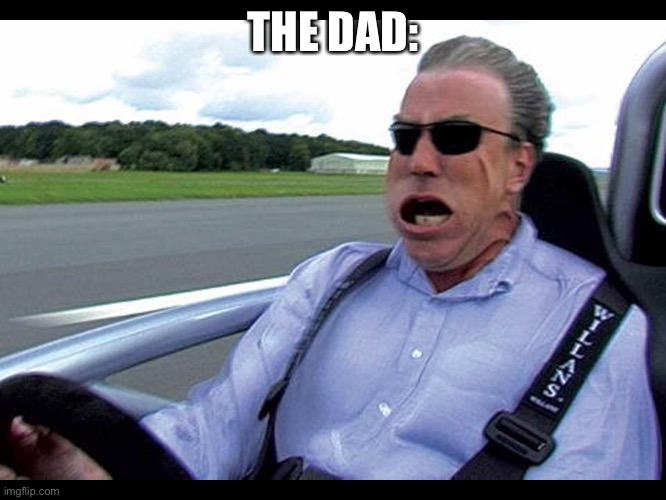 Jeremy clarkson speed | THE DAD: | image tagged in jeremy clarkson speed | made w/ Imgflip meme maker