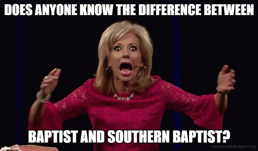 Honestly, I just consider myself a Christian, just as in Christ-follower, so I really have no clue. |  DOES ANYONE KNOW THE DIFFERENCE BETWEEN; BAPTIST AND SOUTHERN BAPTIST? | image tagged in beth moore screech | made w/ Imgflip meme maker