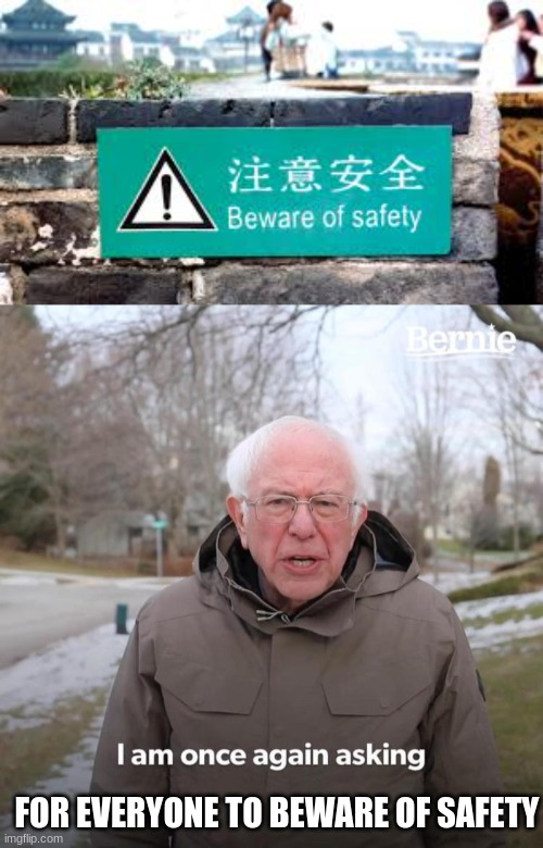 beware of safety??? |  FOR EVERYONE TO BEWARE OF SAFETY | image tagged in memes,bernie i am once again asking for your support | made w/ Imgflip meme maker