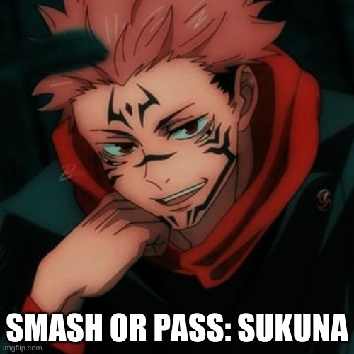 SMASH ALL THE WAY! (He's from Jujutsu Kaisen for those who don't know) |  SMASH OR PASS: SUKUNA | made w/ Imgflip meme maker