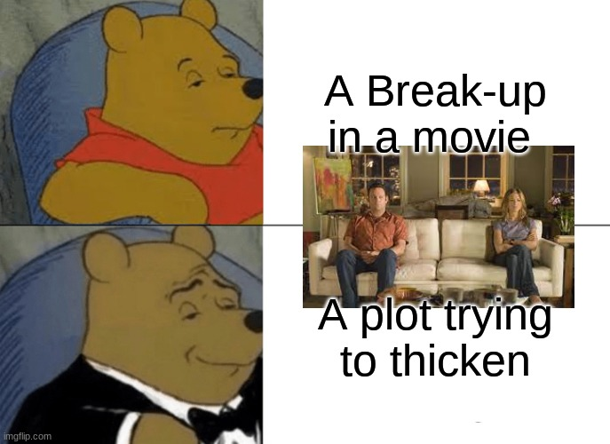 So Tru |  A Break-up in a movie; A plot trying to thicken | image tagged in memes,tuxedo winnie the pooh,movie | made w/ Imgflip meme maker