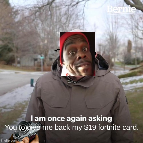 Better give it back.. |  You to give me back my $19 fortnite card. | image tagged in memes,bernie i am once again asking for your support,funny,gun,fortnite meme | made w/ Imgflip meme maker