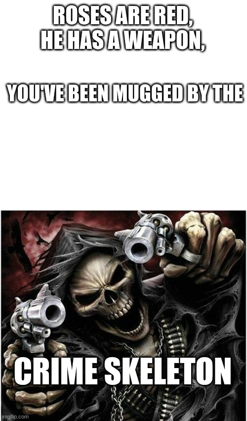 This gun has bone in it |  ROSES ARE RED, HE HAS A WEAPON, YOU'VE BEEN MUGGED BY THE; CRIME SKELETON | image tagged in badass skeleton,skeleton,crime,roses are red | made w/ Imgflip meme maker
