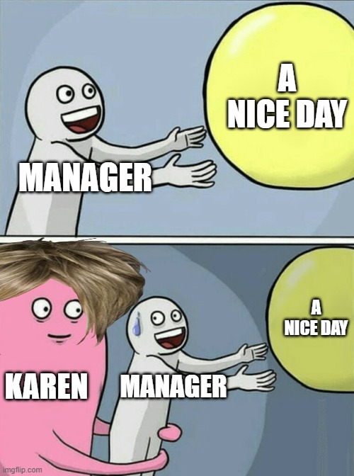 MANAGER A NICE DAY KAREN MANAGER A NICE DAY | image tagged in memes,running away balloon | made w/ Imgflip meme maker