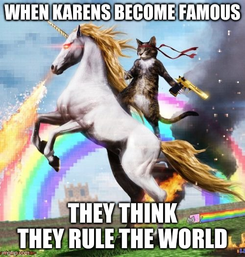 Welcome To The Internets |  WHEN KARENS BECOME FAMOUS; THEY THINK THEY RULE THE WORLD | image tagged in memes,welcome to the internets | made w/ Imgflip meme maker