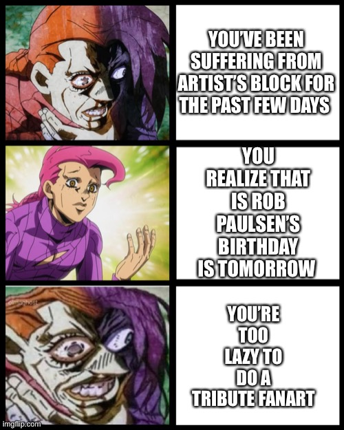 Artist's Block + Laziness= My Doom |  YOU'VE BEEN SUFFERING FROM ARTIST'S BLOCK FOR THE PAST FEW DAYS; YOU REALIZE THAT IS ROB PAULSEN'S BIRTHDAY IS TOMORROW; YOU'RE TOO LAZY TO DO A TRIBUTE FANART | image tagged in jojo doppio,simp,the struggle is real,art,tribute | made w/ Imgflip meme maker