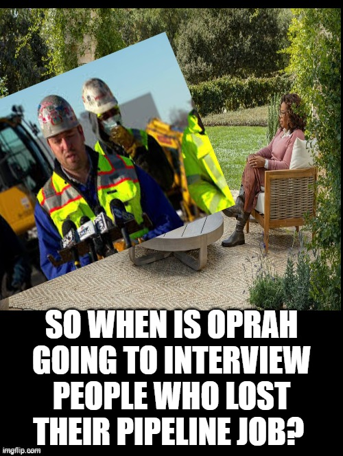 When Is Oprah going to interview people who lost their pipeline job? |  SO WHEN IS OPRAH GOING TO INTERVIEW PEOPLE WHO LOST THEIR PIPELINE JOB? | image tagged in oprah,idiots,morons,cowards,stupid liberals,democrats | made w/ Imgflip meme maker