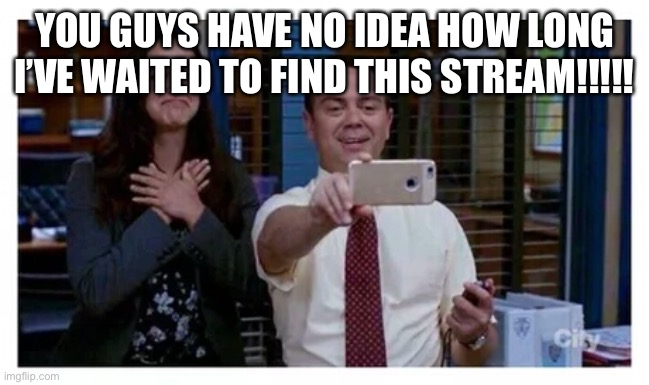 I got way too excited when I found this |  YOU GUYS HAVE NO IDEA HOW LONG I'VE WAITED TO FIND THIS STREAM!!!!! | image tagged in brooklyn 99 proud,charles boyle,amy santiago | made w/ Imgflip meme maker