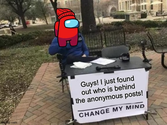 AHA! (Mod note: Who?) |  Guys! I just found out who is behind the anonymous posts! | image tagged in memes,change my mind,among us,player,why do i always looseee,i just wanna winnn | made w/ Imgflip meme maker