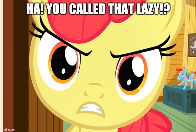 Apple Bloom is Pissed (MLP) | HA! YOU CALLED THAT LAZY!? | image tagged in apple bloom is pissed mlp | made w/ Imgflip meme maker