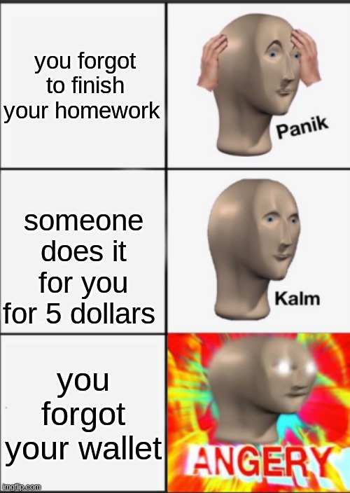 Panik Kalm Angery |  you forgot to finish your homework; someone does it for you for 5 dollars; you forgot your wallet | image tagged in panik kalm angery | made w/ Imgflip meme maker